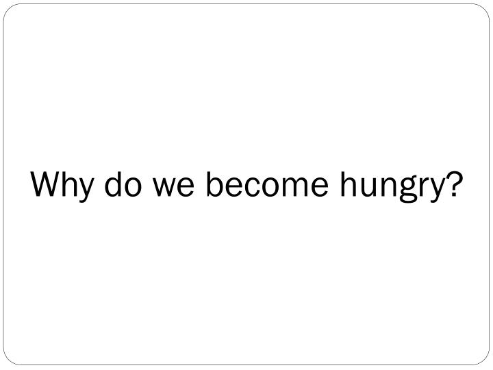 Why do we become hungry?