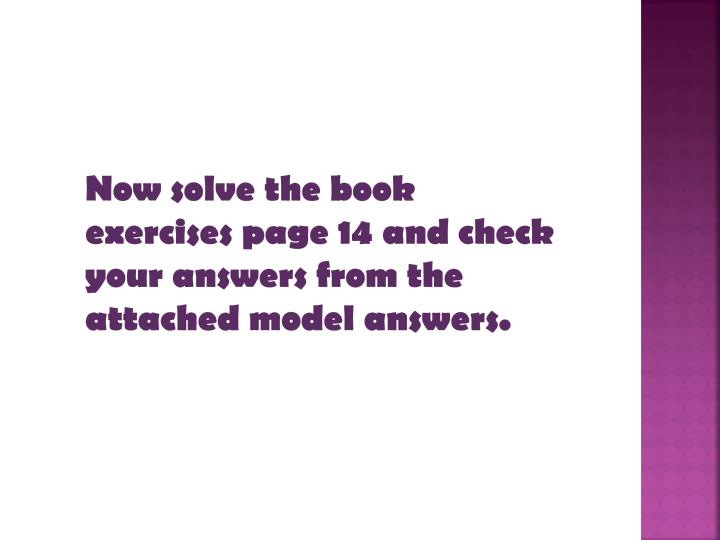 Now solve the book exercises page 14 and check your answers from the attached model answers.