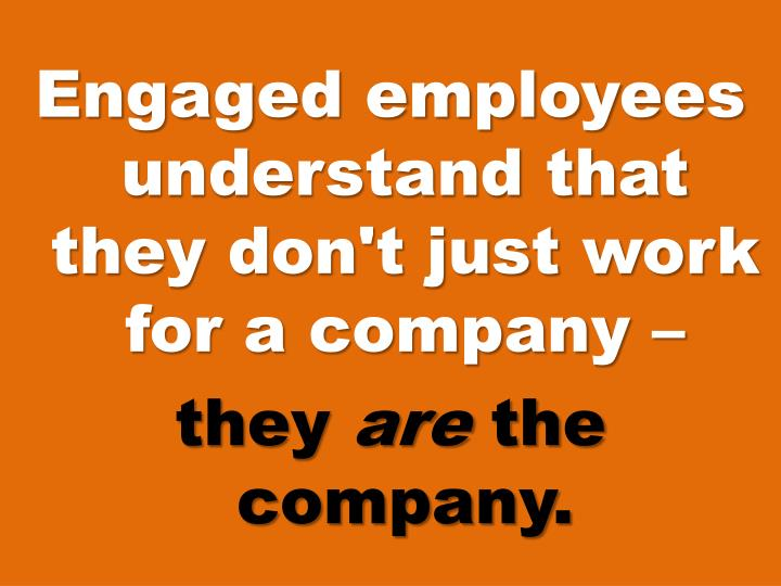 Engaged employees understand that they don't just work for a company –