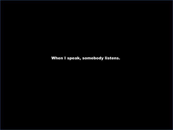 When I speak, somebody listens.