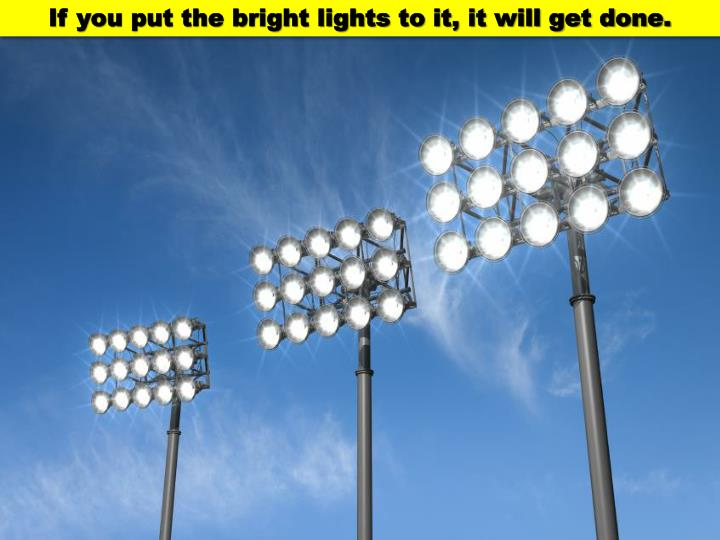 If you put the bright lights to it, it will get done.