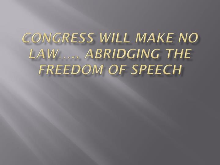 Congress will make no law….. abridging the freedom of Speech