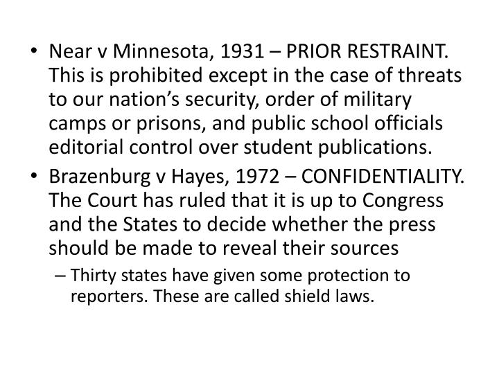 Near v Minnesota, 1931 – PRIOR RESTRAINT. This is prohibited except in the case of threats to our nation's security, order of military camps or prisons, and public school officials editorial control over student publications.