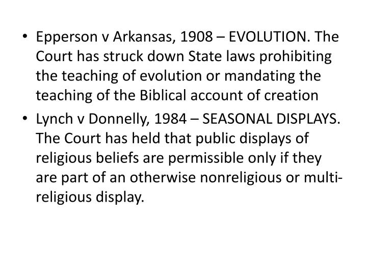 Epperson v Arkansas, 1908 – EVOLUTION. The Court has struck down State laws prohibiting the teaching of evolution or mandating the teaching of the Biblical account of creation