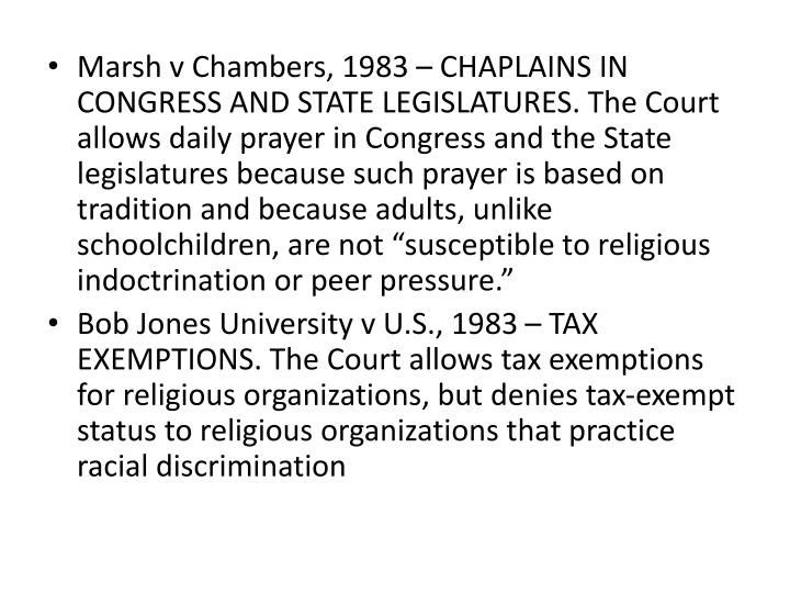 "Marsh v Chambers, 1983 – CHAPLAINS IN CONGRESS AND STATE LEGISLATURES. The Court allows daily prayer in Congress and the State legislatures because such prayer is based on tradition and because adults, unlike schoolchildren, are not ""susceptible to religious indoctrination or peer pressure."""