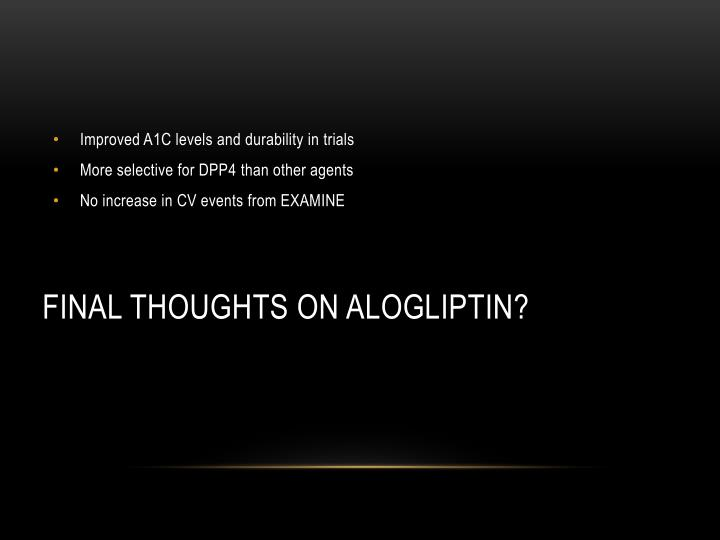 Final thoughts on alogliptin?