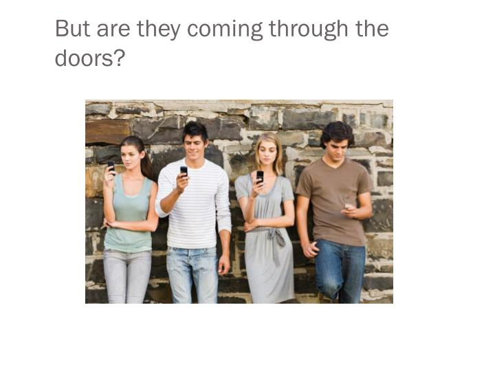 But are they coming through the doors?