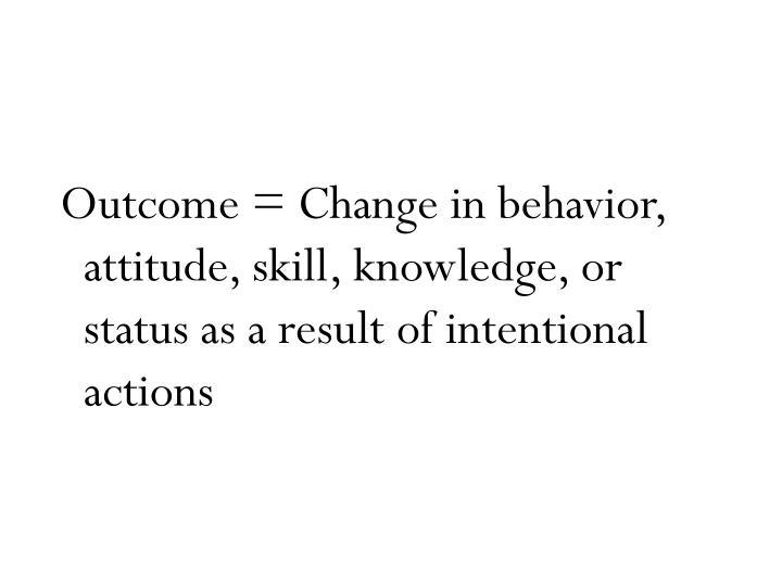 Outcome = Change in behavior, attitude, skill, knowledge, or status as a result of intentional actions