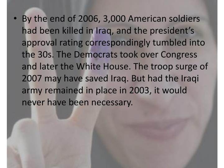By the end of 2006, 3,000 American soldiers had been killed in Iraq, and the president's approval rating correspondingly tumbled into the 30s. The Democrats took over Congress and later the White House. The troop surge of 2007 may have saved Iraq. But had the Iraqi army remained in place in 2003, it would never have been necessary.
