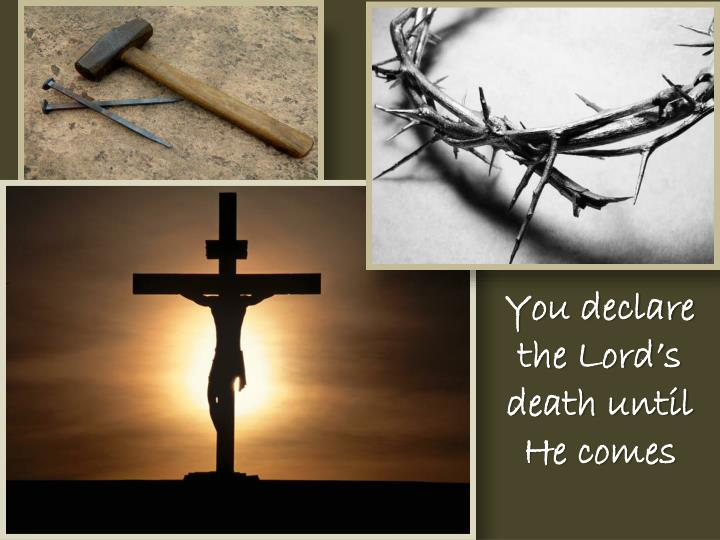 You declare the Lord's death until He comes