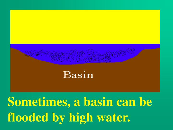 Sometimes, a basin can be flooded by high water.
