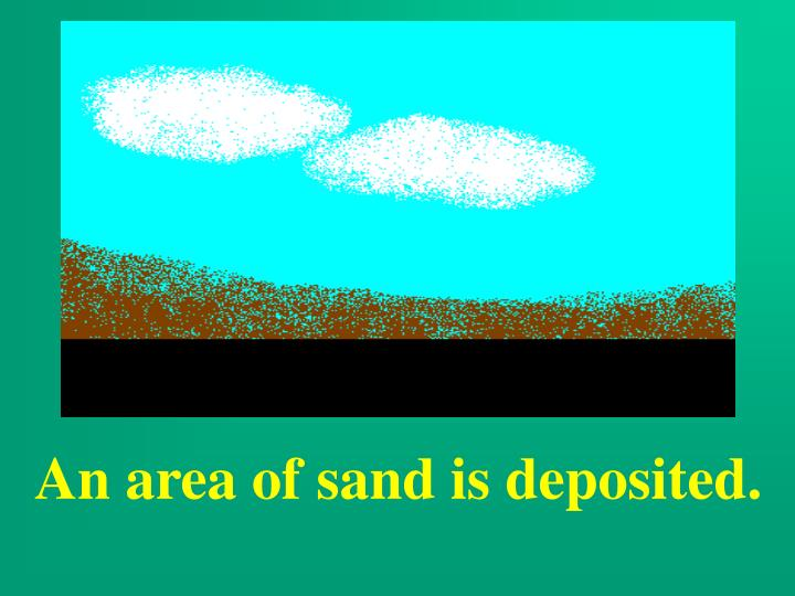 An area of sand is deposited.