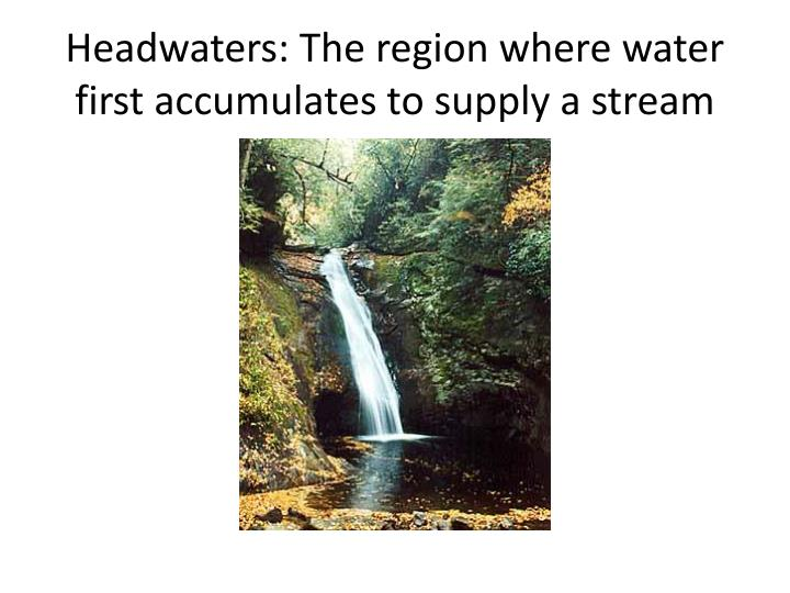 Headwaters: The region where water first accumulates to supply a stream