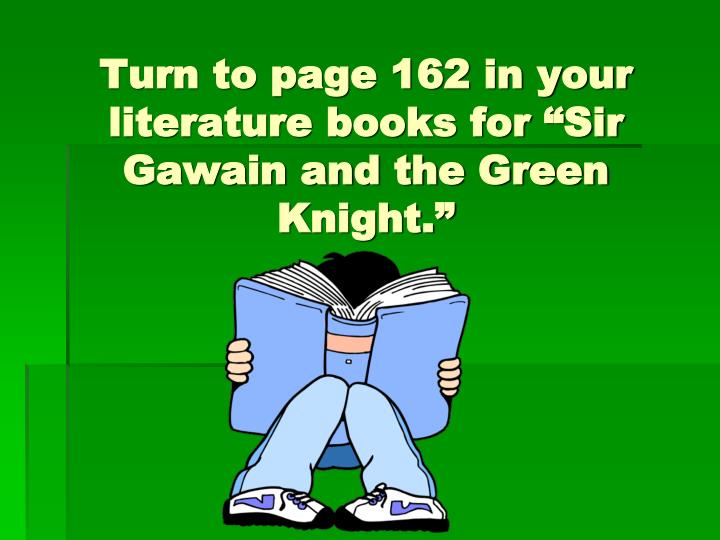 "Turn to page 162 in your literature books for ""Sir Gawain and the Green Knight."""
