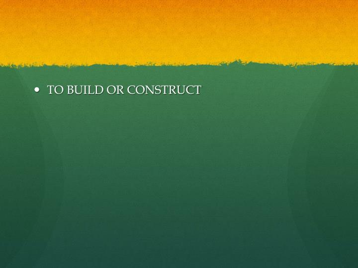 TO BUILD OR CONSTRUCT