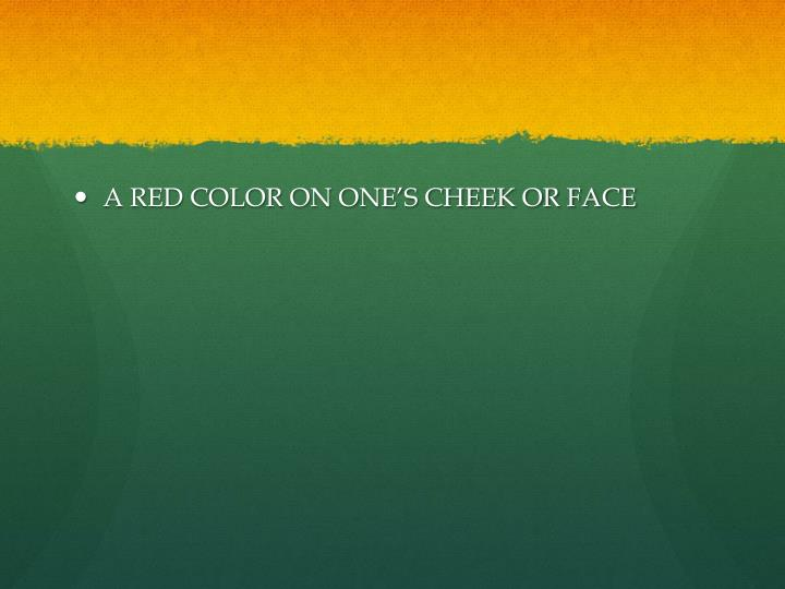 A RED COLOR ON ONE'S CHEEK OR FACE
