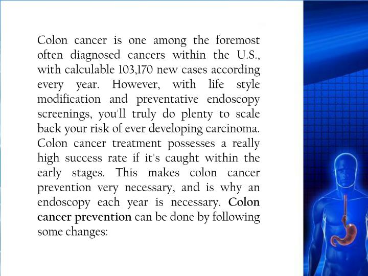 Colon cancer is one among the foremost often diagnosed cancers within the U.S., with calculable 103,170 new cases according every year. However, with life style modification and preventative endoscopy screenings, you'll truly do plenty to scale back your risk of ever developing carcinoma. Colon cancer treatment possesses a really high success rate if it's caught within the early stages. This makes colon cancer prevention very necessary, and is why an endoscopy each year is necessary.
