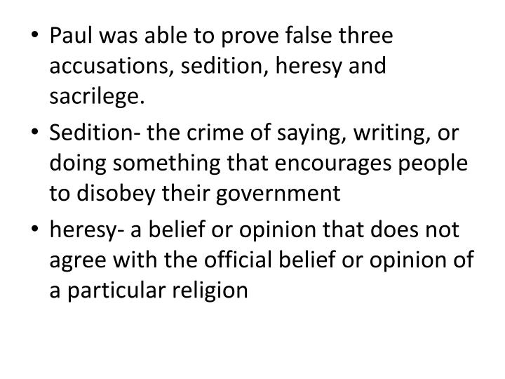 Paul was able to prove false three accusations, sedition, heresy and sacrilege.