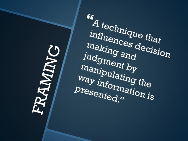 A technique that influences decision making and judgment by manipulating the way information is presented