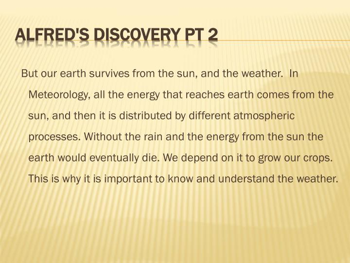 But our earth survives from the sun, and the weather.  In Meteorology, all the energy that reaches earth comes from the sun, and then it is distributed by different atmospheric processes. Without the rain and the energy from the sun the earth would eventually die. We depend on it to grow our crops. This is why it is important to know and understand the weather.