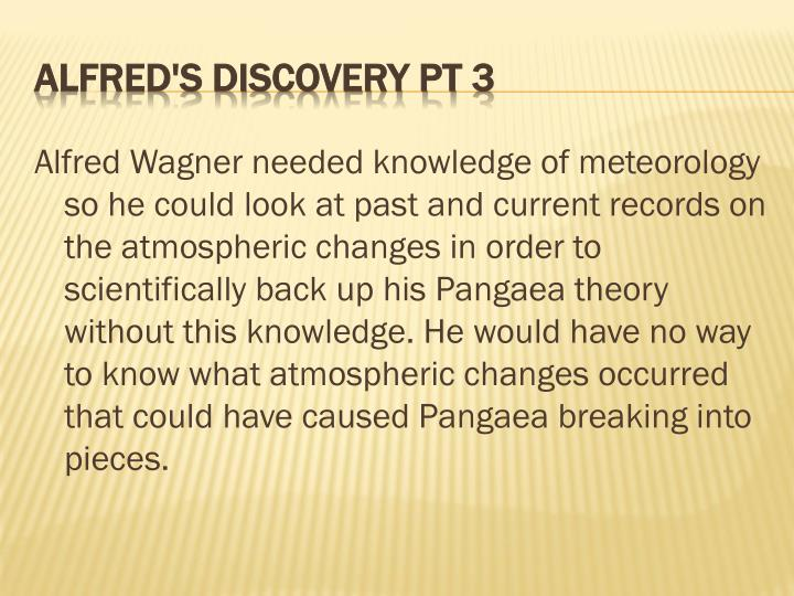 Alfred Wagner needed knowledge of meteorology so he could look at past and current records on the atmospheric changes in order to scientifically back up his Pangaea theory without this knowledge. He would have no way to know what atmospheric changes occurred that could have caused Pangaea breaking