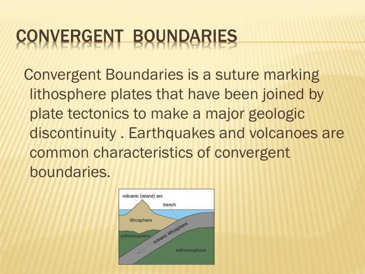 Convergent Boundaries is a suture marking lithosphere plates that have been joined by plate tectonics to make a major geologic discontinuity . Earthquakes and volcanoes are common characteristics of convergent boundaries.