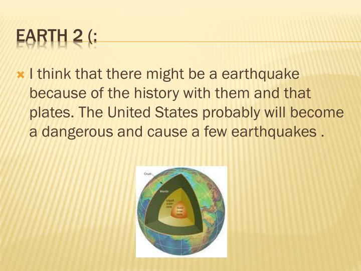I think that there might be a earthquake because of the history with them and that plates. The United States probably will become a dangerous and cause a few earthquakes .