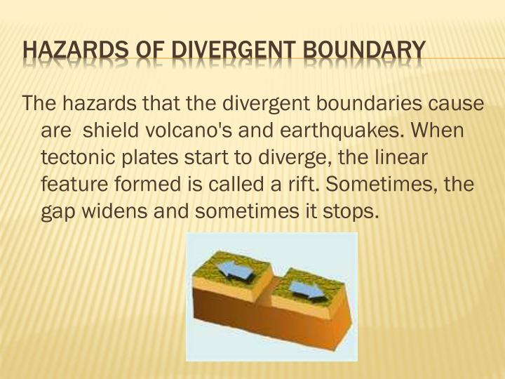 The hazards that the divergent boundaries cause are  shield volcano's and earthquakes. When tectonic plates start to diverge, the linear feature formed is called a rift. Sometimes, the gap widens and sometimes it stops.