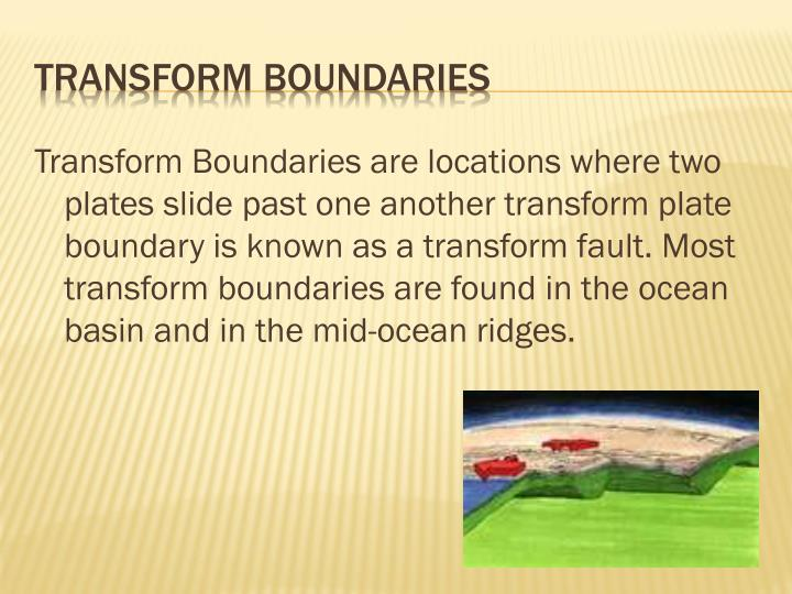Transform Boundaries are locations where two plates slide past one another transform plate boundary is known as a transform fault. Most transform boundaries are found in the ocean basin and in the mid-ocean ridges.