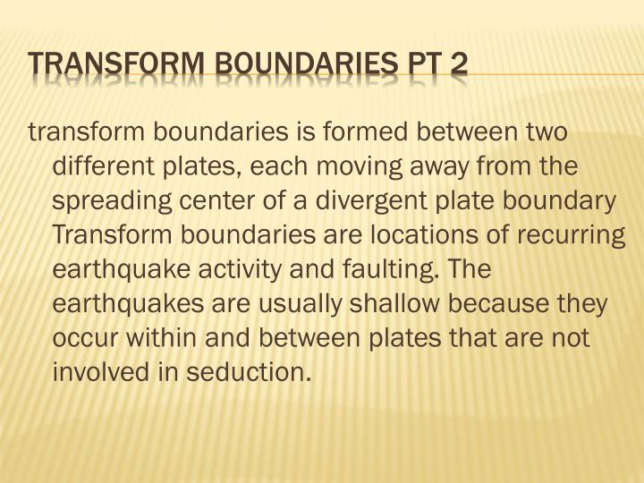transform boundaries is formed between two different plates, each moving away from the spreading center of a divergent plate boundary