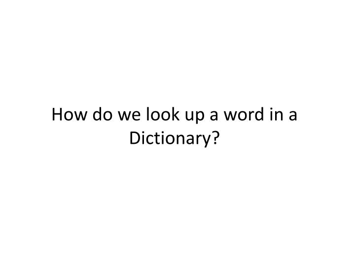 How do we look up a word in a Dictionary?