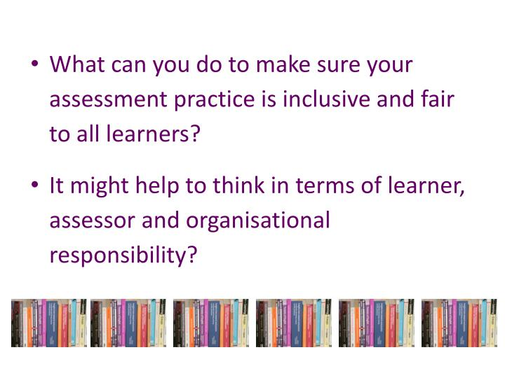 What can you do to make sure your assessment practice is inclusive and fair to all learners?