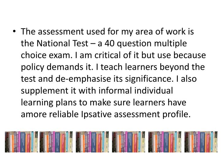 The assessment used for my area of work is the National Test – a 40 question multiple choice exam. I am critical of it but use because policy demands it. I teach learners beyond the test and de-emphasise its significance. I also supplement it with informal individual learning plans to make sure learners have amore reliable Ipsative assessment profile.