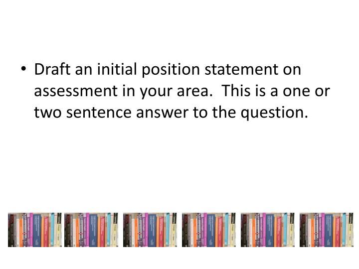 Draft an initial position statement on assessment in your area.  This is a one or two sentence answer to the question.