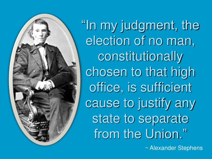 """In my judgment, the election of no man, constitutionally chosen to that high office, is sufficient cause to justify any state to separate from the Union."""