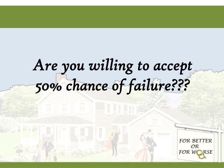Are you willing to accept 50% chance of failure???