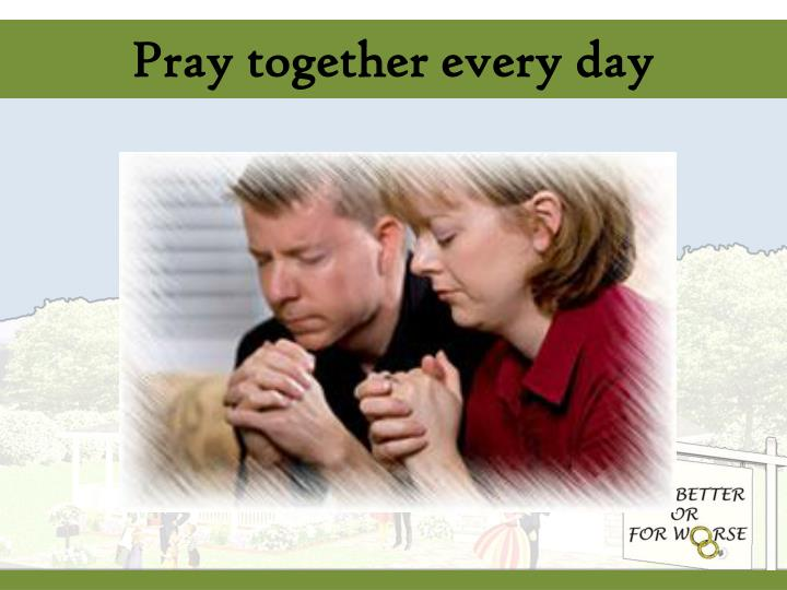 Pray together every day