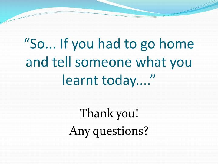 """""""So... If you had to go home and tell someone what you learnt today...."""""""