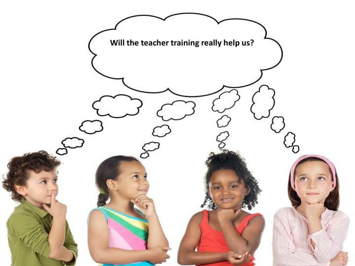 Will the teacher training really help us?