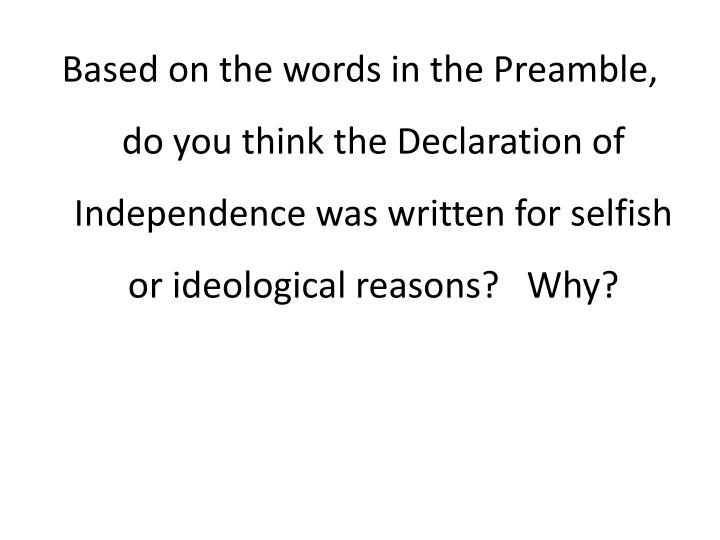 Based on the words in the Preamble, do you think the Declaration of Independence was written for selfish or ideological reasons?