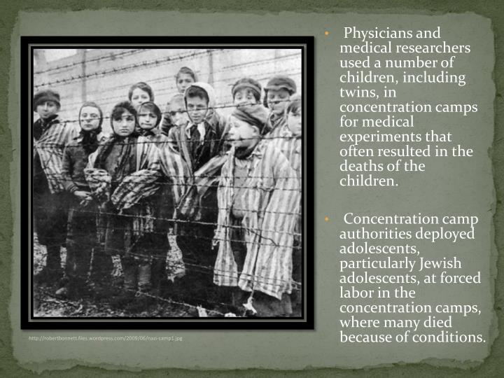 Physicians and medical researchers used a number of children, including twins, in concentration camps for medical experiments that often resulted in the deaths of the children.