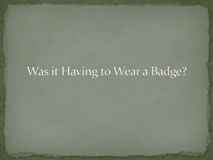 Was it Having to Wear a Badge?