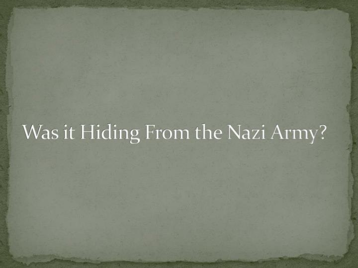 Was it Hiding From the Nazi Army?