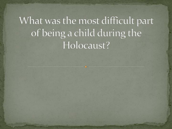 What was the most difficult part of being a child during the Holocaust?