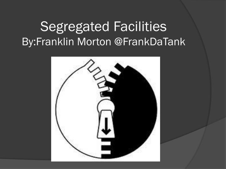 Segregated facilities by franklin morton @ frankdatank