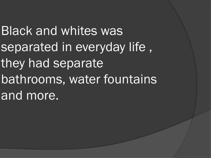 Black and whites was separated in everyday life , they had separate bathrooms, water fountains and m...