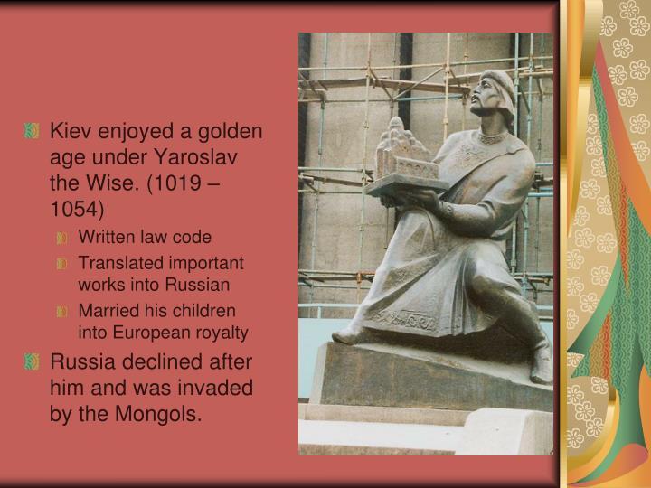 Kiev enjoyed a golden age under Yaroslav the Wise. (1019 – 1054)