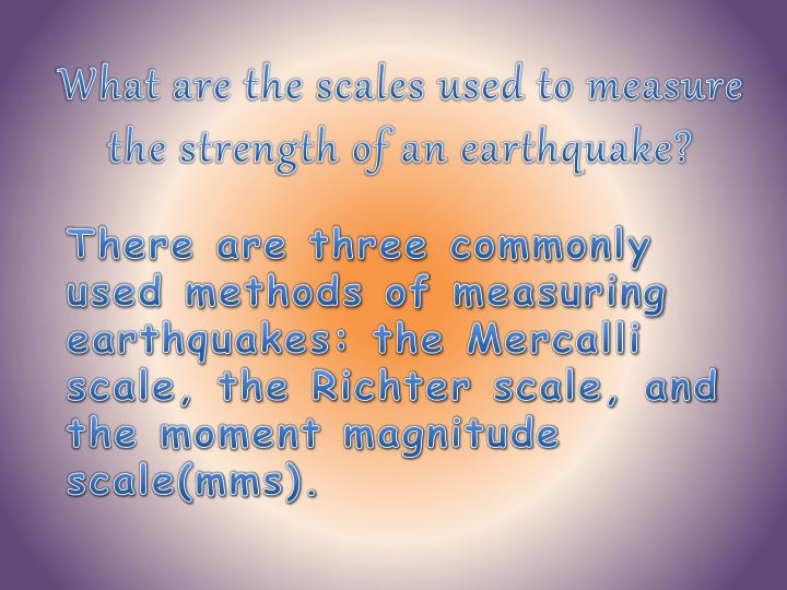 What are the scales used to measure the strength of an earthquake?