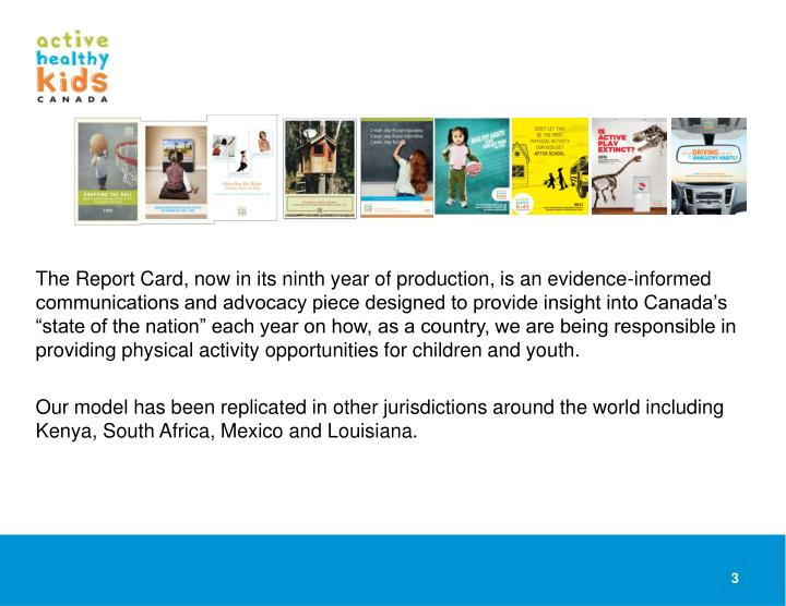 """The Report Card, now in its ninth year of production, is an evidence-informed communications and advocacy piece designed to provide insight into Canada's """"state of the nation"""" each year on how, as a country, we are being responsible in providing physical activity opportunities for children and youth."""