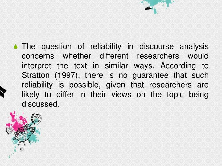 The question of reliability in discourse analysis concerns whether different researchers would interpret the text in similar ways. According to Stratton (1997), there is no guarantee that such reliability is possible, given that researchers are likely to differ in their views on the topic being discussed.